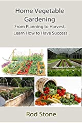 Home Vegetable Gardening: From Planning to Harvest, Learn How to Have Success Kindle Edition