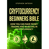 Cryptocurrency: Beginners Bible - How You Can Make Money Trading and Investing in Cryptocurrency like Bitcoin, Ethereum…