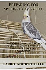 Preparing For My First Cockatiel: A Beginner's Guide to Starting Your Life with the World's Most Popular Pet Cockatoo Kindle Edition