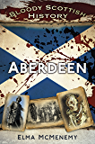 Bloody Scottish History: Aberdeen (Bloody History)