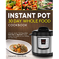 Instant Pot 30 Day Whole Food Cookbook: Ultimate Guide of 30 Day Whole Food Diet for Beginners, Enjoy Instant Pot Recipes to Live Healthy and Save Time (English Edition)