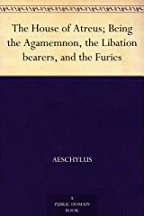 The House of Atreus; Being the Agamemnon, the Libation bearers, and the Furies Kindle Edition