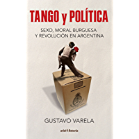 Tango y política. Sexo, moral burguesa y revolución en Argentina (Spanish Edition)