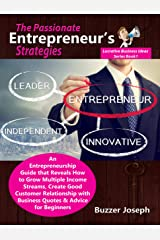 The Passionate Entrepreneur's Strategies: An Entrepreneurship Guide that Reveals How to Grow Multiple Income Streams, Create Good Customer Relationship ... (Lucrative Business Ideas Series Book 1) Kindle Edition