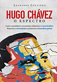 Hugo Chávez, O Espectro: Como o presidente venezuelano alimentou o narcotráfico, financiou o terrorismo e promoveu a desordem