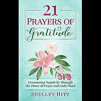 21 Prayers of Gratitude: Overcoming Negativity Through the Power of Prayer and God's Word (A Life of Gratitude Book 2)