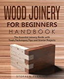 Wood Joinery for Beginners Handbook: The Essential Joinery Guide with Tools, Techniques, Tips and Starter Projects (DIY…