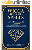 Wicca Book of Spells: Crystal Magic Edition: A Book of Shadows for Wiccans, Witches, and Other Practitioners of Crystal Magic (Wiccan Spells 3)