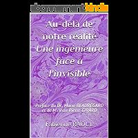 Au-delà de notre réalité, une ingénieure face à l'invisible: Préface du Dr. Mario BEAUREGARD et de M. Jean-Pierre GIRARD