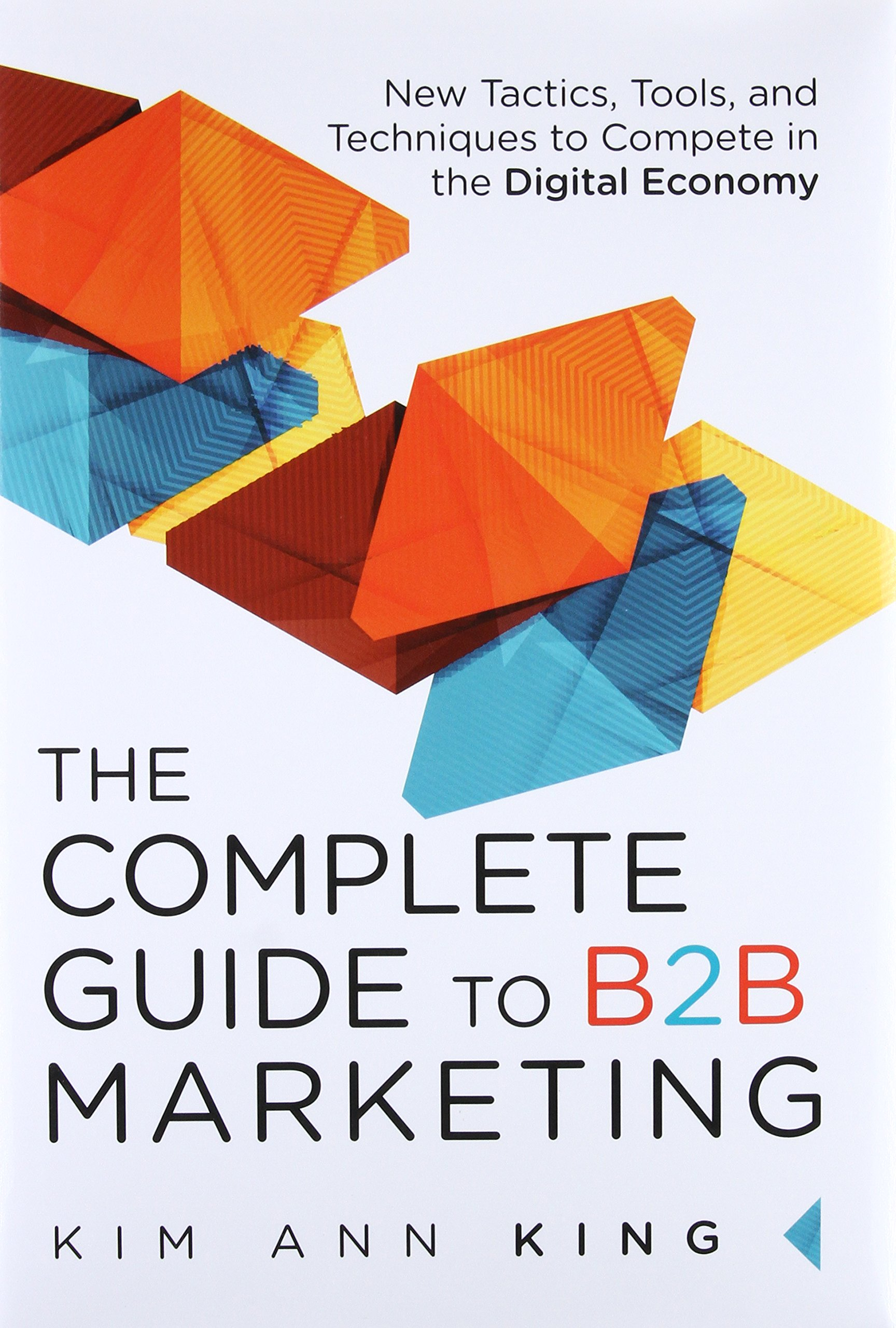 The Complete Guide To B2b Marketing New Tactics Tools And Ultimate Optimizing Your Webs Techniques Compete In Digital Economy Kim Ann King 2015134084527 Books