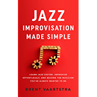Jazz Improvisation Made Simple: Learn Jazz Faster, Improvise Effortlessly, and Become the Musician You've Always Wanted…