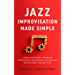 Jazz Improvisation Made Simple: Learn Jazz Faster, Improvise Effortlessly, and Become the Musician You've Always Wanted to Be (English Edition)
