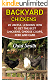 Backyard Chickens: 20 Useful Lesoons How To Get the Best Chickens, Choose Coops, Feed and Care