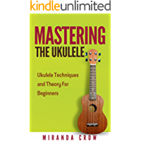 Mastering the Ukulele: Ukulele Techniques and Theory for Beginners (Ukulele Theory, Ukulele Songbook Book 1) book cover