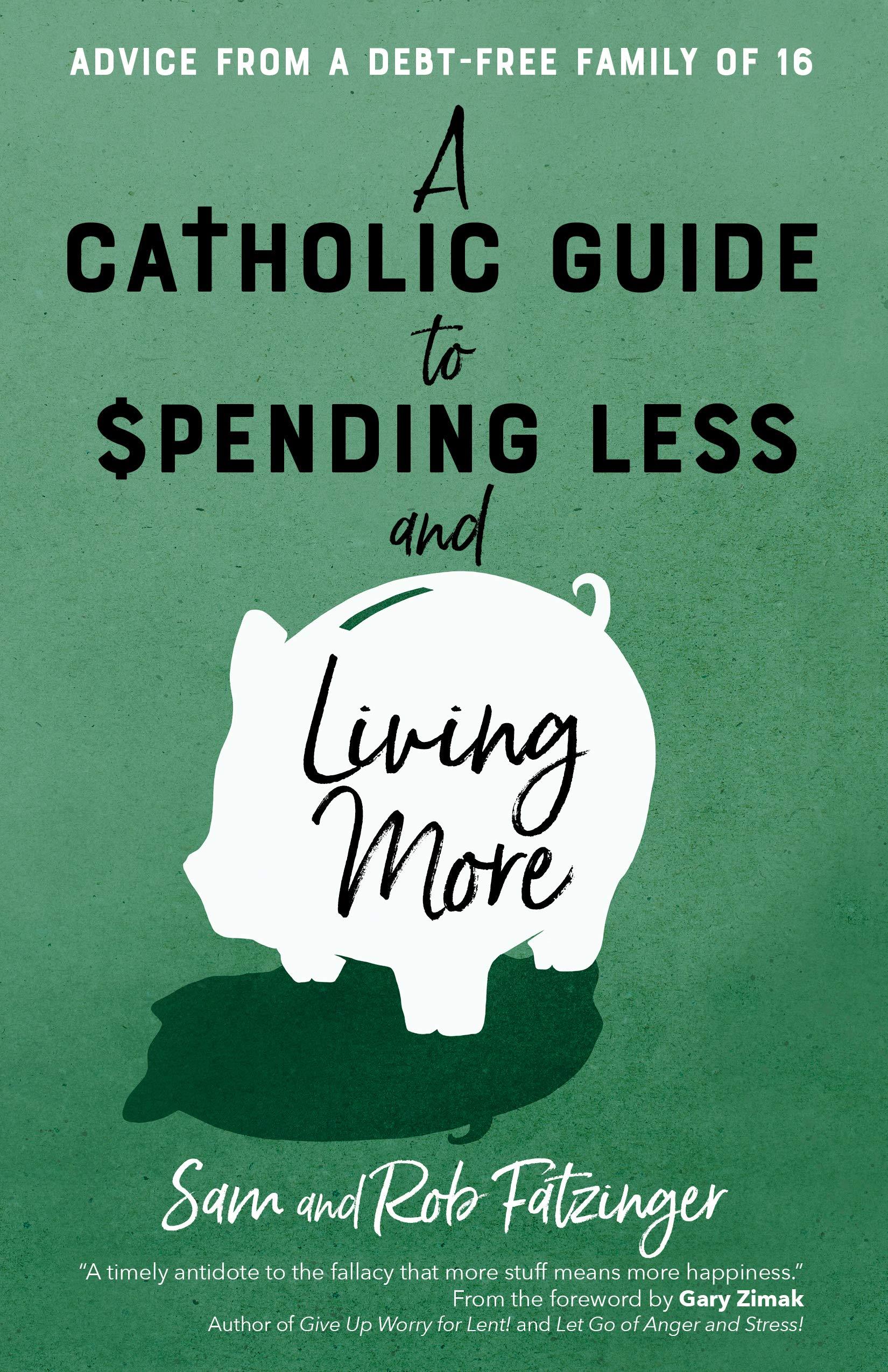 Amazon.com: A Catholic Guide to Spending Less and Living More: Advice from  a Debt-Free Family of 16 (9781646800476): Fatzinger, Sam, Fatzinger, Rob,  Zimak, Gary: Books