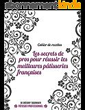 Cahier de recettes: Les secrets de pros pour réussir les meilleures pâtisseries françaises