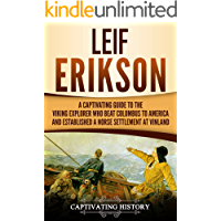 Leif Erikson: A Captivating Guide to the Viking Explorer Who Beat Columbus to America and Established a Norse Settlement at Vinland