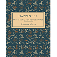 Happiness - How to Be Happier, No Matter What (English Edition)