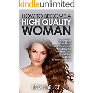 How To Become A High Quality Woman: Know What Guys Think About Women and Relationships, Then Turn Them Around And Use…