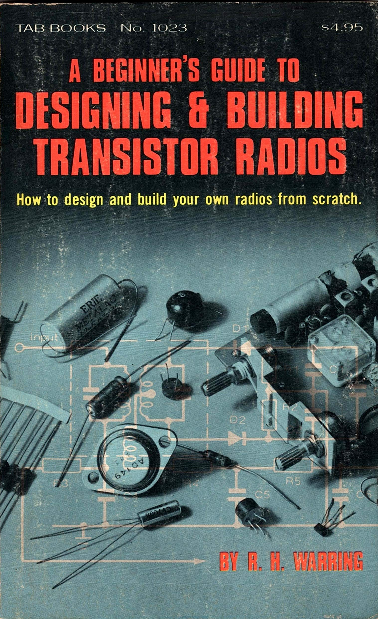 A Beginner S Guide To Designing Building Transistor Radios How To Design And Build Your Own Radios From Scratch Warring R H 9780830610235 Amazon Com Books