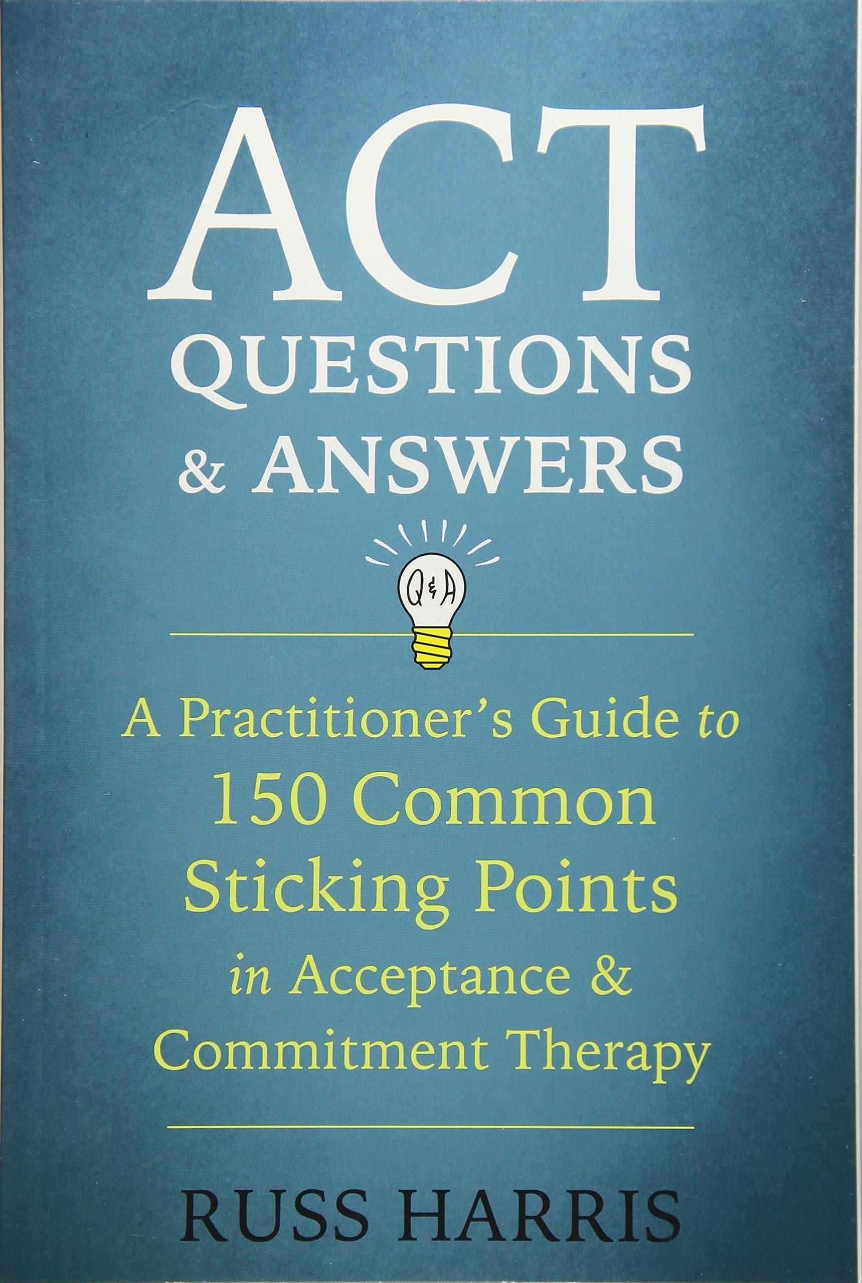 Amazon.com: ACT Questions and Answers: A Practitioner's Guide to 150 Common  Sticking Points in Acceptance and Commitment Therapy (9781684030361): Russ  ...