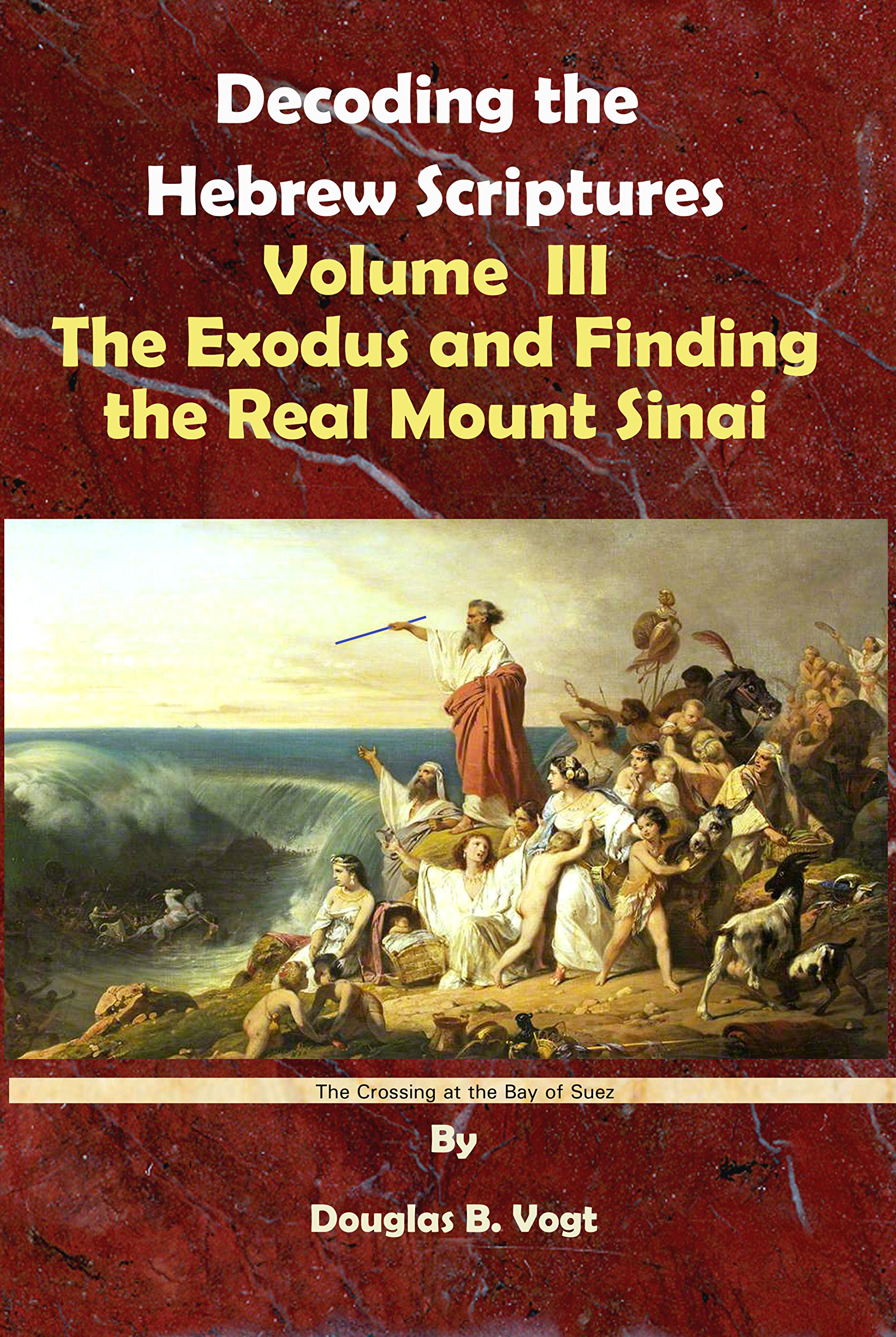 Read Online The Exodus and Finding the Real Mount Sinai, Volume 3, Decoding the Hebrew Scriptures pdf