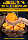 Mastering A, An, The - English Articles Solved + 98 REAL-WORLD EXAMPLES: An English Grammar Study Guide (This is NOT Grammar Book 1)