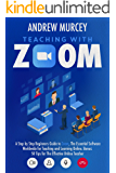 Teaching With Zoom: A Step-by-Step Beginners Guide to Zoom, The Essential Software Worldwide for Teaching and Learning…