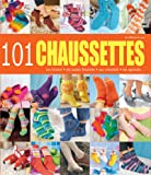 101 chaussettes : Au tricot, en laine feutrée, au crochet, en spirale