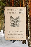 Owls of the Eastern Ice: A Quest to Find and Save the World's Largest Owl