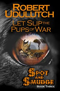 Let Slip the Pups of War: Spot and Smudge - Book Three