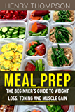 Meal Prep: The Ultimate Beginners Guide to Meal Prepping for Weight loss, Toning and Muscle Gain (easy, clean, low, carb, beginners, health, meal prepping, ... diet, delicious, recipes) (English Edition)