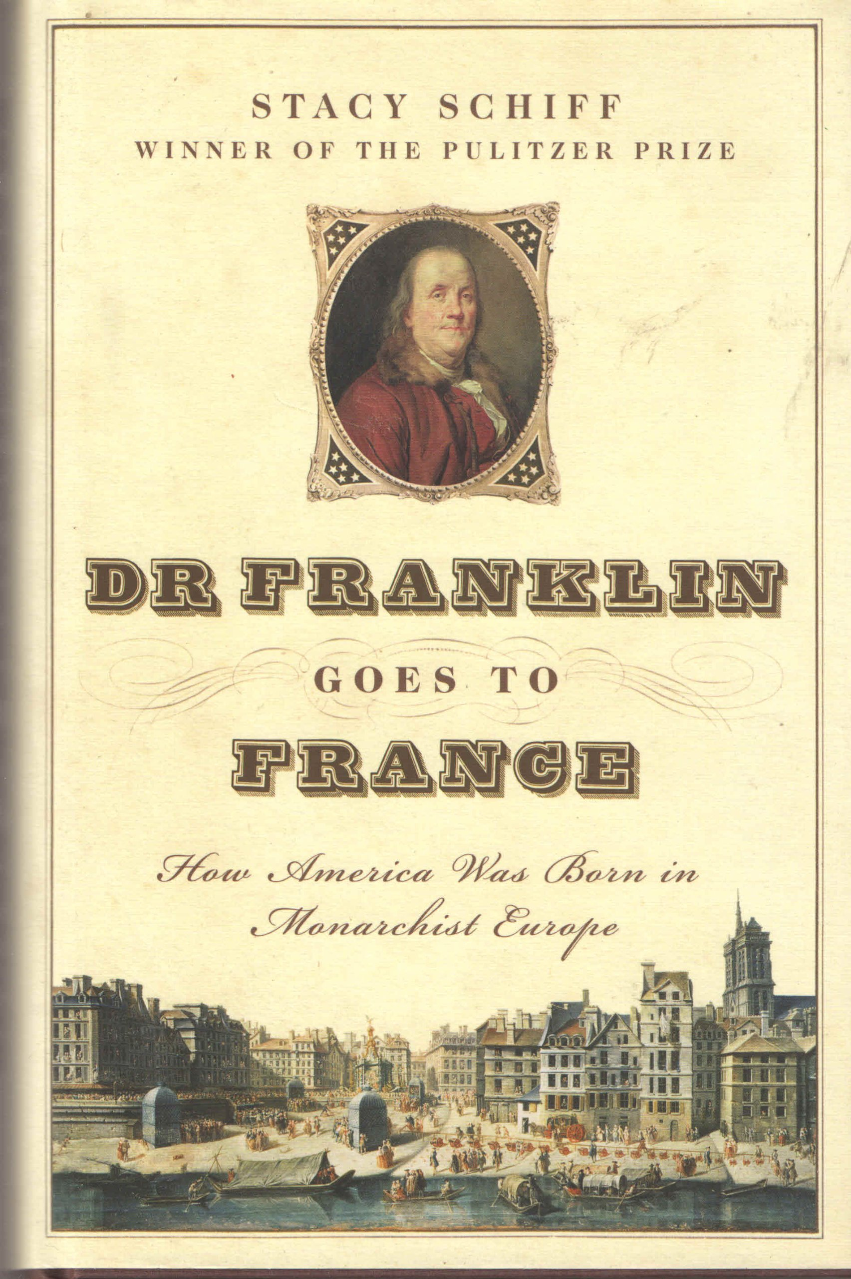 Dr Franklin Goes To France: How America Was Born In Monarchist Europe: Stacy  Schiff: 9781422367254: Amazon: Books