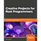 Creative Projects for Rust Programmers : Build interesting projects related to domains such as WebAssembly, parsing and Kernel development