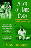 A Lot of Hard Yakka: Triumph and Torment - A County Cricketer's Life