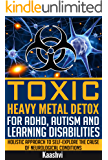 Toxic Heavy Metal Detox for ADHD, Autism and Learning Disabilities: Holistic Approach to Self-Explore the cause of Neurological Conditions (Self-exploration guides for Special Needs Book 4)