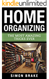 Home Organizing: The Most Amazing Tricks Ever (Interior Design, Home Organizing, Home Cleaning, Home Living, Home Construction, Home Design Book 11)