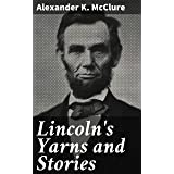 Lincoln's Yarns and Stories: A Complete Collection of the Funny and Witty Anecdotes That Made Lincoln Famous as America's Gre