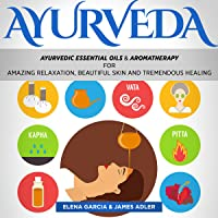Ayurveda: Ayurvedic Essential Oils & Aromatherapy for Amazing Relaxation, Beautiful Skin & Tremendous Healing!