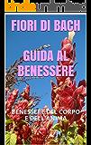 FIORI DI BACH  - GUIDA AL BENESSERE: BENESSERE DEL CORPO E DELL'ANIMA