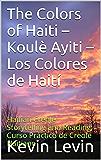 The Colors of Haiti – Koulè Ayiti – Los Colores de Haití: Haitian Creole Storytelling and Reading; Curso Práctico de Creole Haitiano (Ann Pale Kreyòl avèk ... with S-ak Pase? N-ap Boule Textbook... 5)