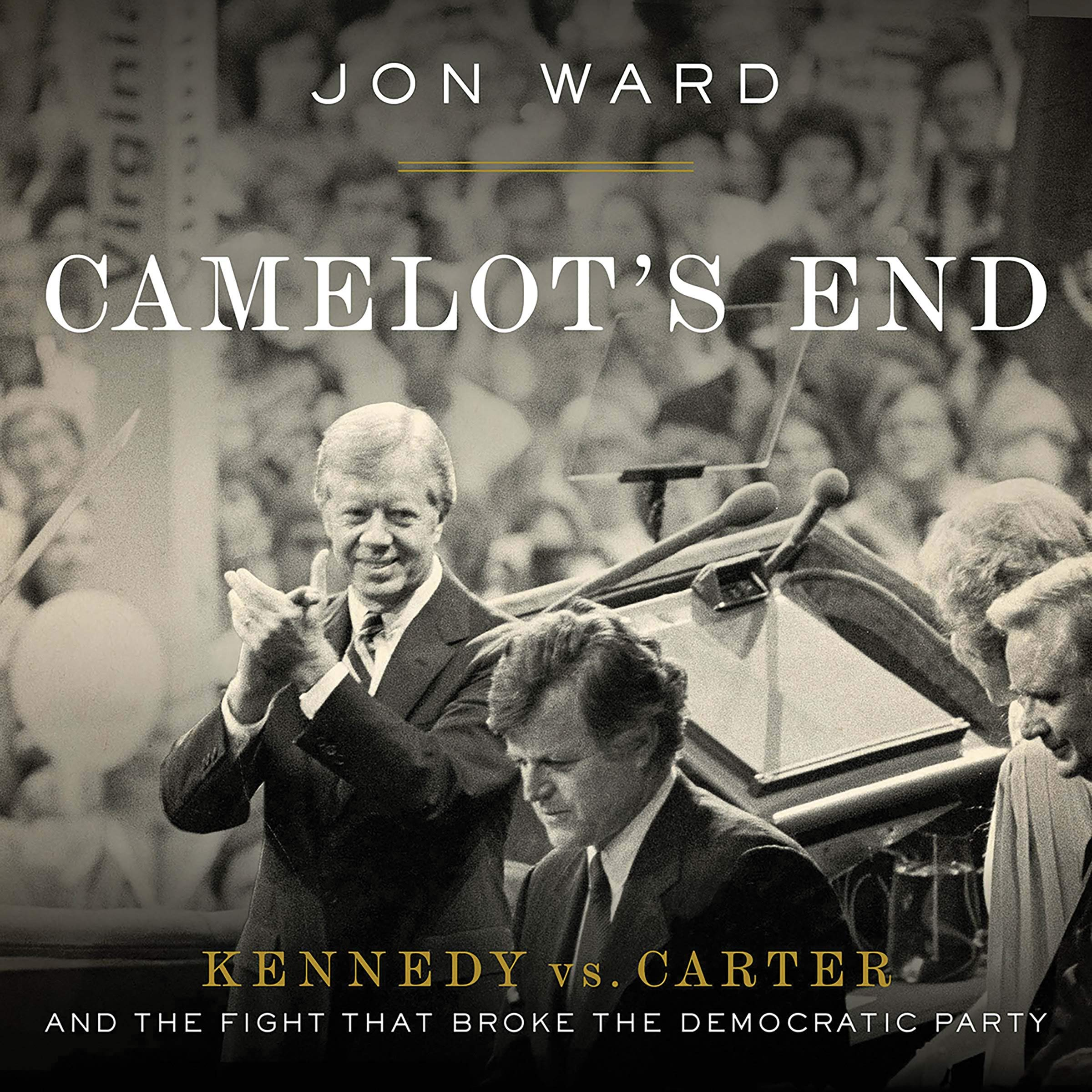 Camelot's End: Kennedy vs. Carter and the Fight that Broke the Democratic  Party: Jon Ward: 9781549149702: Amazon.com: Books