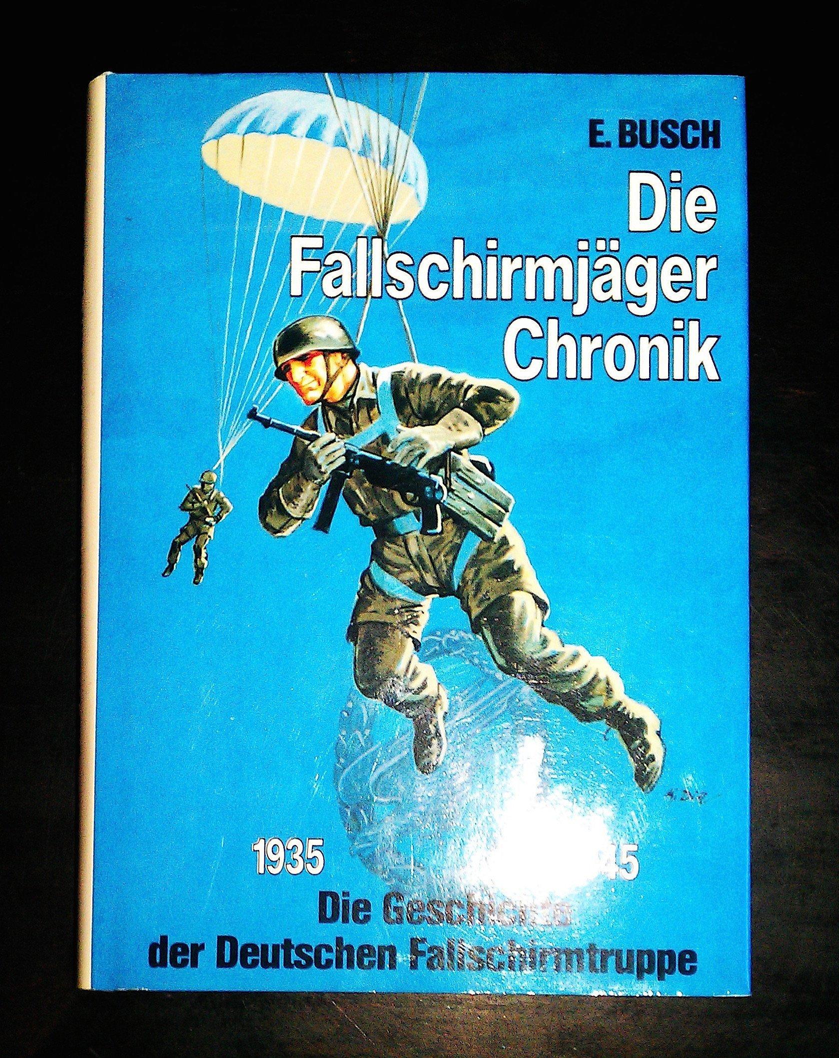 Die Fallschirmjäger- Chronik. Die deutsche Fallschirmtruppe 1935 - 1945