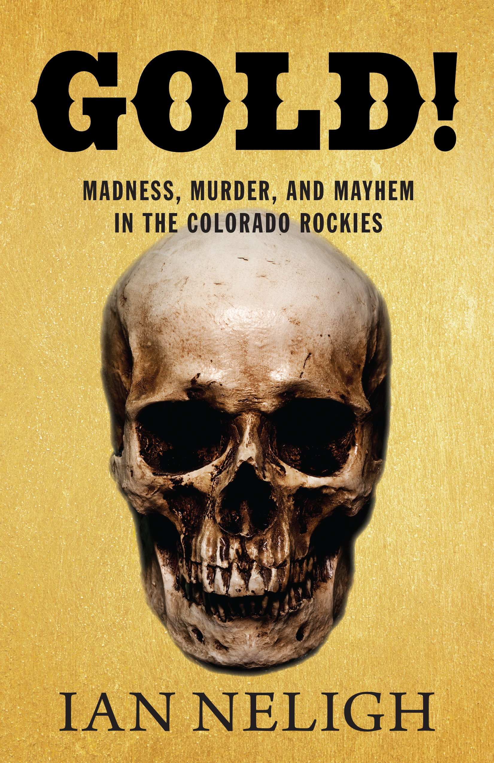 Gold!: Madness, Murder, and Mayhem in the Colorado Rockies ebook