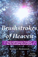 Brushstrokes Of Heaven: Pain and Trauma Touched by the Healing Hand of God Kindle Edition