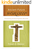 Ancient-Future Worship (Ancient-Future): Proclaiming and Enacting God's Narrative