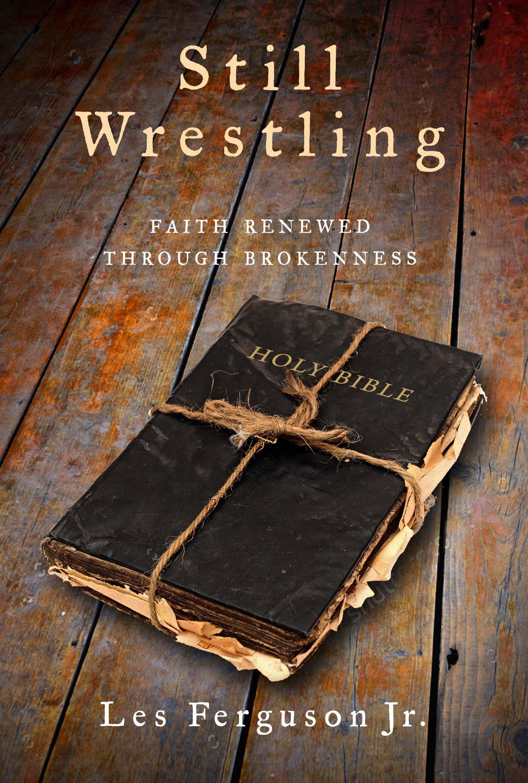 Still Wrestling: Faith Renewed through Brokenness: Les Ferguson Jr ...