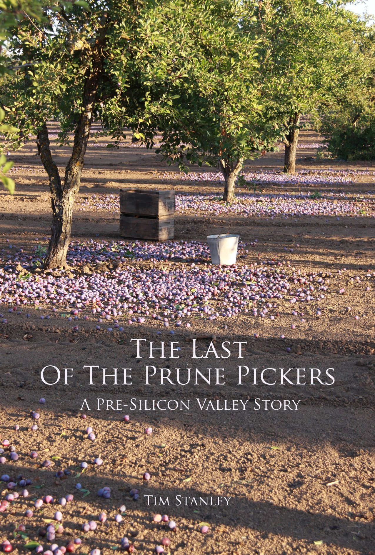 Last of the Prune Pickers : A Pre-Silicon Valley Story: Tim (Author)  Stanley: 9780984239122: Amazon.com: Books