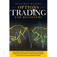 Options Trading For Beginners: A Beginner's Guide To Learn The Principles Of Markets. Everything You Wanted To Learn In…