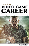 Start Your Video Game Career: Proven Advice on Jobs, Education, Interviews, and More for Starting and Succeeding in the Video Game Industry